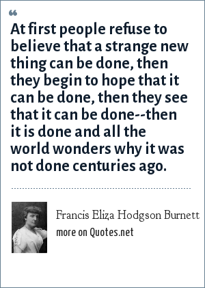 Francis Eliza Hodgson Burnett: At first people refuse to believe that a strange new thing can be done, then they begin to hope that it can be done, then they see that it can be done--then it is done and all the world wonders why it was not done centuries ago.