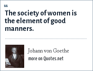 Johann von Goethe: The society of women is the element of good manners.