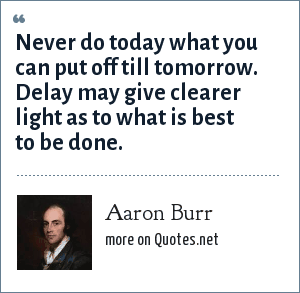 Aaron Burr: Never do today what you can put off till tomorrow. Delay may give clearer light as to what is best to be done.