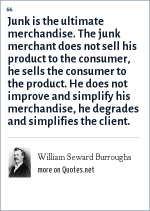William Seward Burroughs: Junk is the ultimate merchandise. The junk merchant does not sell his product to the consumer, he sells the consumer to the product. He does not improve and simplify his merchandise, he degrades and simplifies the client.