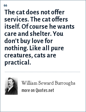 William Seward Burroughs: The cat does not offer services. The cat offers itself. Of course he wants care and shelter. You don't buy love for nothing. Like all pure creatures, cats are practical.