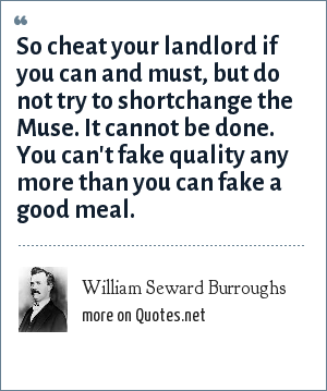 William Seward Burroughs: So cheat your landlord if you can and must, but do not try to shortchange the Muse. It cannot be done. You can't fake quality any more than you can fake a good meal.