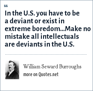 William Seward Burroughs: In the U.S. you have to be a deviant or exist in extreme boredom...Make no mistake all intellectuals are deviants in the U.S.