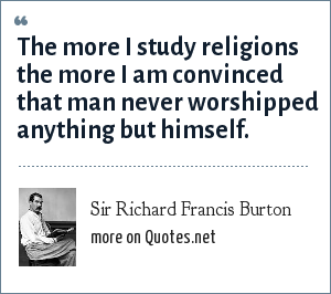 Sir Richard Francis Burton: The more I study religions the more I am convinced that man never worshipped anything but himself.