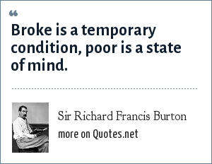 Sir Richard Francis Burton: Broke is a temporary condition, poor is a state of mind.