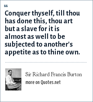 Sir Richard Francis Burton: Conquer thyself, till thou has done this, thou art but a slave for it is almost as well to be subjected to another's appetite as to thine own.