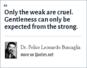 Dr. Felice Leonardo Buscaglia: Only the weak are cruel. Gentleness can only be expected from the strong.
