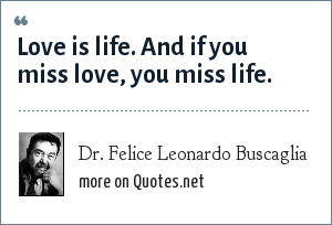 Dr. Felice Leonardo Buscaglia: Love is life. And if you miss love, you miss life.