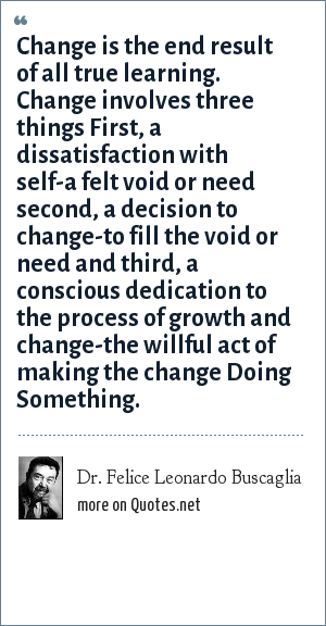 Dr. Felice Leonardo Buscaglia: Change is the end result of all true learning. Change involves three things First, a dissatisfaction with self-a felt void or need second, a decision to change-to fill the void or need and third, a conscious dedication to the process of growth and change-the willful act of making the change Doing Something.