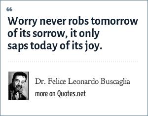 Dr. Felice Leonardo Buscaglia: Worry never robs tomorrow of its sorrow, it only saps today of its joy.