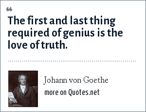 Johann von Goethe: The first and last thing required of genius is the love of truth.