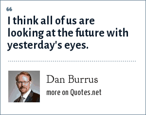 Dan Burrus: I think all of us are looking at the future with yesterday's eyes.