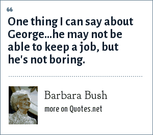 Barbara Bush: One thing I can say about George...he may not be able to keep a job, but he's not boring.