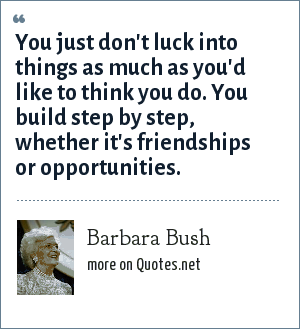 Barbara Bush: You just don't luck into things as much as you'd like to think you do. You build step by step, whether it's friendships or opportunities.