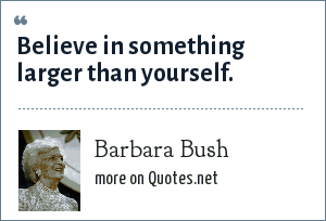Barbara Bush: Believe in something larger than yourself.