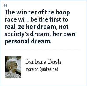 Barbara Bush: The winner of the hoop race will be the first to realize her dream, not society's dream, her own personal dream.