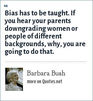 Barbara Bush: Bias has to be taught. If you hear your parents downgrading women or people of different backgrounds, why, you are going to do that.