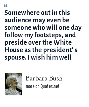 Barbara Bush: Somewhere out in this audience may even be someone who will one day follow my footsteps, and preside over the White House as the president' s spouse. I wish him well