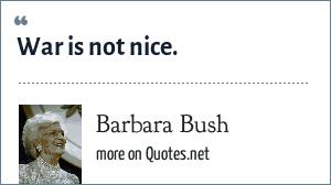 Barbara Bush: War is not nice.