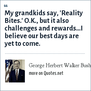 George Herbert Walker Bush: My grandkids say, 'Reality Bites.' O.K., but it also challenges and rewards...I believe our best days are yet to come.
