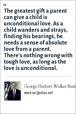 George Herbert Walker Bush: The greatest gift a parent can give a child is unconditional love. As a child wanders and strays, finding his bearings, he needs a sense of absolute love from a parent. There's nothing wrong with tough love, as long as the love is unconditional.