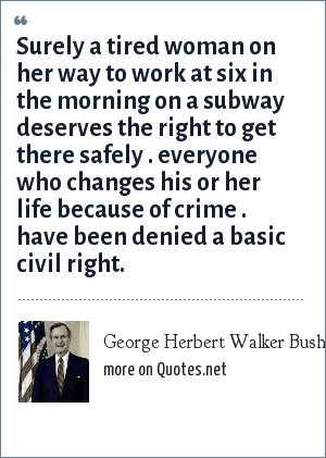 George Herbert Walker Bush: Surely a tired woman on her way to work at six in the morning on a subway deserves the right to get there safely . everyone who changes his or her life because of crime . have been denied a basic civil right.