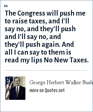 George Herbert Walker Bush: The Congress will push me to raise taxes, and I'll say no, and they'll push and I'll say no, and they'll push again. And all I can say to them is read my lips No New Taxes.