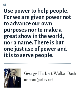 George Herbert Walker Bush: Use power to help people. For we are given power not to advance our own purposes nor to make a great show in the world, nor a name. There is but one just use of power and it is to serve people.