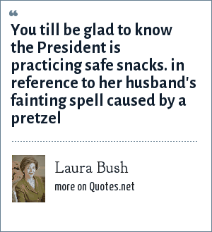 Laura Bush: You till be glad to know the President is practicing safe snacks. in reference to her husband's fainting spell caused by a pretzel