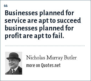 Nicholas Murray Butler: Businesses planned for service are apt to succeed businesses planned for profit are apt to fail.