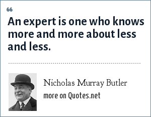 Nicholas Murray Butler: An expert is one who knows more and more about less and less.