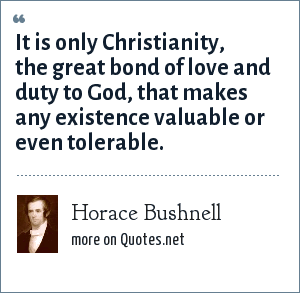Horace Bushnell: It is only Christianity, the great bond of love and duty to God, that makes any existence valuable or even tolerable.
