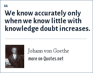 Johann von Goethe: We know accurately only when we know little with knowledge doubt increases.