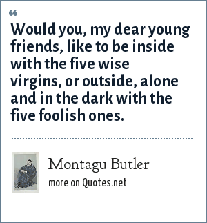 Montagu Butler: Would you, my dear young friends, like to be inside with the five wise virgins, or outside, alone and in the dark with the five foolish ones.