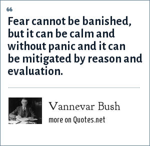 Vannevar Bush: Fear cannot be banished, but it can be calm and without panic and it can be mitigated by reason and evaluation.