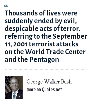 George Walker Bush: Thousands of lives were suddenly ended by evil, despicable acts of terror. referring to the September 11, 2001 terrorist attacks on the World Trade Center and the Pentagon