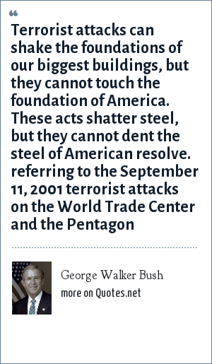 George Walker Bush: Terrorist attacks can shake the foundations of our biggest buildings, but they cannot touch the foundation of America. These acts shatter steel, but they cannot dent the steel of American resolve. referring to the September 11, 2001 terrorist attacks on the World Trade Center and the Pentagon