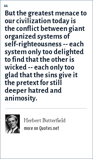 Herbert Butterfield: But the greatest menace to our civilization today is the conflict between giant organized systems of self-righteousness -- each system only too delighted to find that the other is wicked -- each only too glad that the sins give it the pretext for still deeper hatred and animosity.