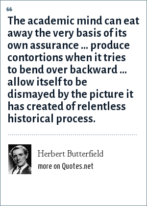 Herbert Butterfield: The academic mind can eat away the very basis of its own assurance ... produce contortions when it tries to bend over backward ... allow itself to be dismayed by the picture it has created of relentless historical process.