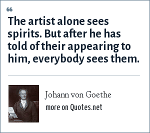 Johann von Goethe: The artist alone sees spirits. But after he has told of their appearing to him, everybody sees them.
