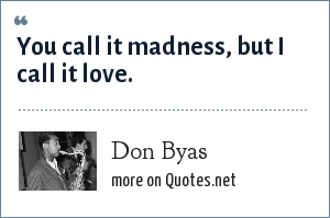 Don Byas: You call it madness, but I call it love.