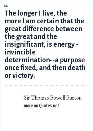 Sir Thomas Bowell Buxton: The longer I live, the more I am certain that the great difference between the great and the insignificant, is energy - invincible determination--a purpose once fixed, and then death or victory.