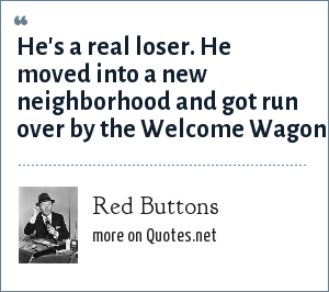 Red Buttons: He's a real loser. He moved into a new neighborhood and got run over by the Welcome Wagon.