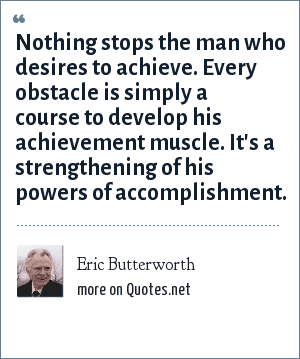 Eric Butterworth: Nothing stops the man who desires to achieve. Every obstacle is simply a course to develop his achievement muscle. It's a strengthening of his powers of accomplishment.
