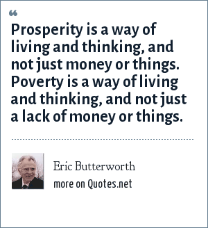 Eric Butterworth: Prosperity is a way of living and thinking, and not just money or things. Poverty is a way of living and thinking, and not just a lack of money or things.