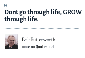 Eric Butterworth: Dont go through life, GROW through life.