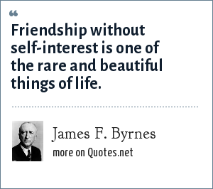 James F. Byrnes: Friendship without self-interest is one of the rare and beautiful things of life.