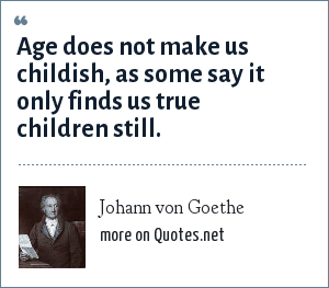 Johann von Goethe: Age does not make us childish, as some say it only finds us true children still.