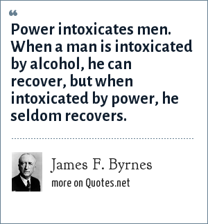 James F. Byrnes: Power intoxicates men. When a man is intoxicated by alcohol, he can recover, but when intoxicated by power, he seldom recovers.