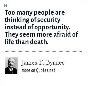 James F. Byrnes: Too many people are thinking of security instead of opportunity. They seem more afraid of life than death.